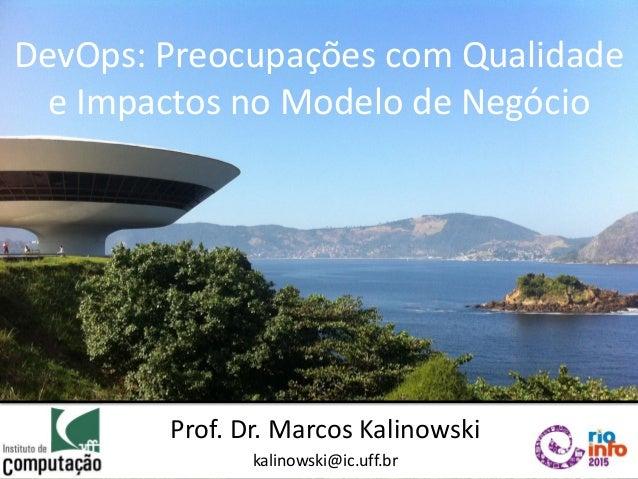 DevOps: Preocupações com Qualidade e Impactos no Modelo de Negócio Prof. Dr. Marcos Kalinowski kalinowski@ic.uff.br