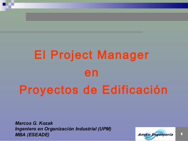 El Project Manager en Proyectos de Edificación Marcos G. Kozak Ingeniero en Organización Industrial (UPM) MBA (ESEADE)  1