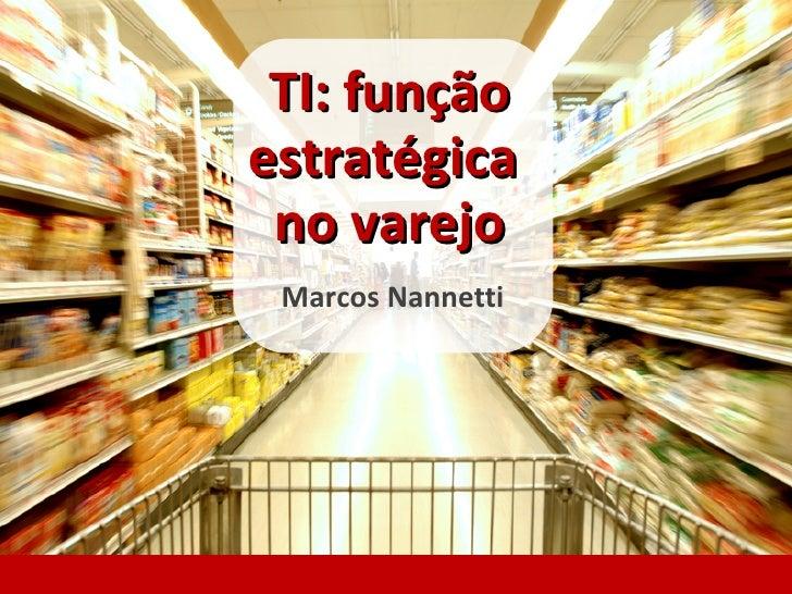 TI: função estratégica  no varejo  Marcos Nannetti