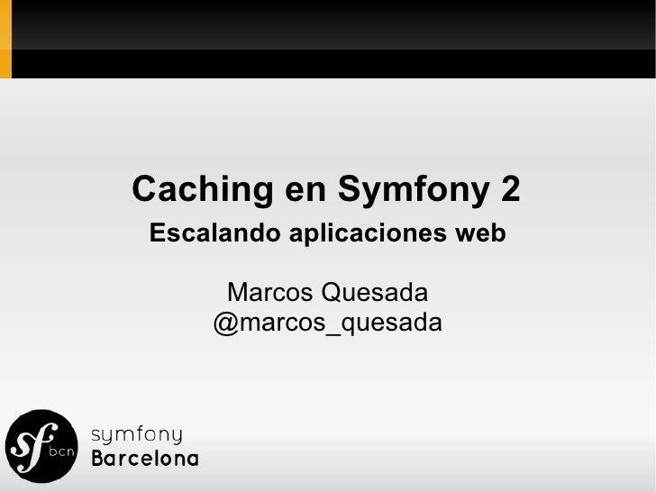 Caching en Symfony 2Escalando aplicaciones web     Marcos Quesada    @marcos_quesada