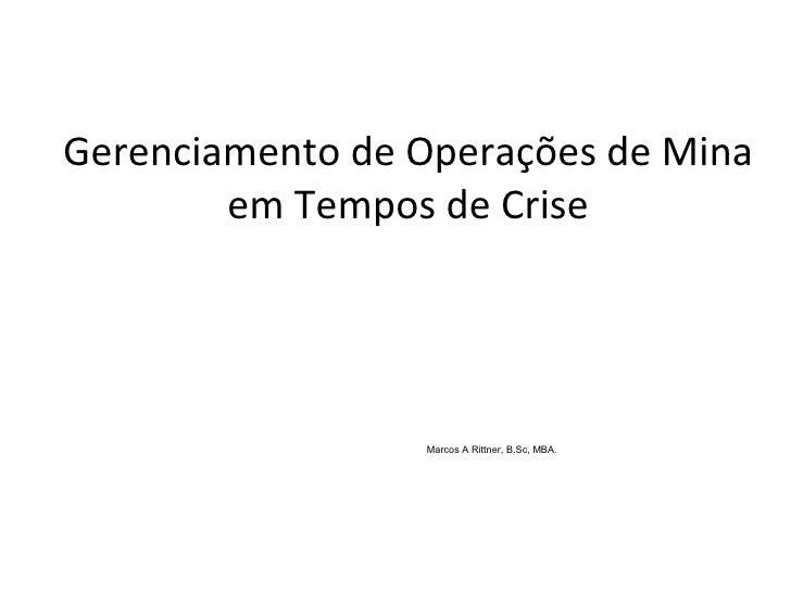 Gerenciamento de Operações de Mina em Tempos de Crise Marcos A Rittner, B.Sc, MBA.