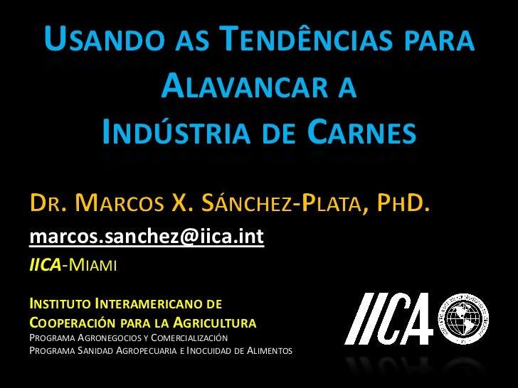 USANDO AS TENDÊNCIAS PARA        ALAVANCAR A     INDÚSTRIA DE CARNESmarcos.sanchez@iica.intIICA-MIAMIINSTITUTO INTERAMERIC...