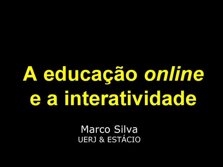 Marco Silva UERJ & ESTÁCIO A educação  online e a interatividade