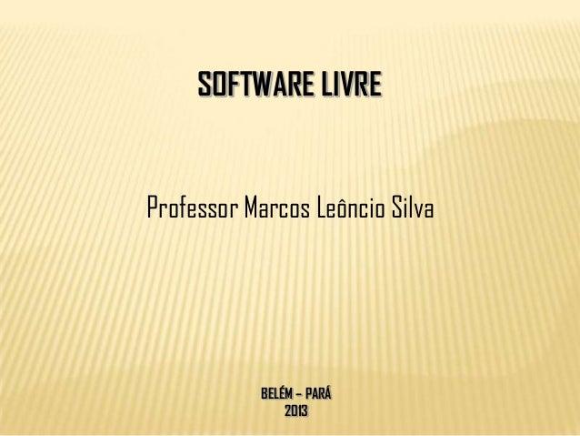 SOFTWARE LIVREProfessor Marcos Leôncio Silva           BELÉM – PARÁ               2013