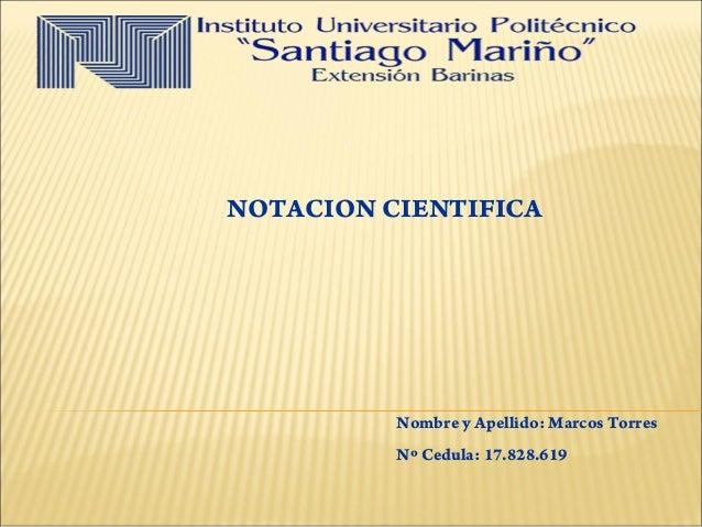 Nombre y Apellido: Marcos Torres Nº Cedula: 17.828.619 NOTACION CIENTIFICA