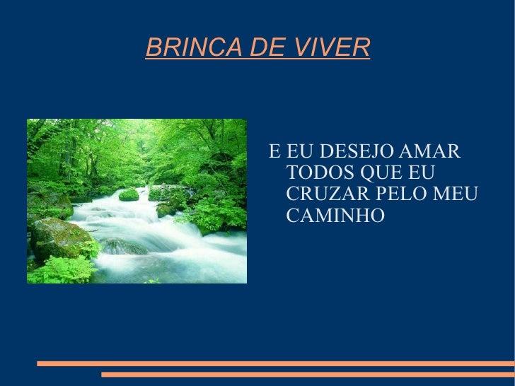 BRINCA DE VIVER <ul><li>E EU DESEJO AMAR TODOS QUE EU CRUZAR PELO MEU CAMINHO </li></ul>