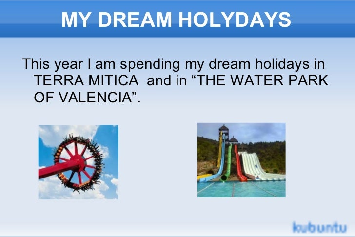 """MY DREAM HOLYDAYS <ul><li>This year I am spending my dream holidays in TERRA MITICA  and in """"THE WATER PARK OF VALENCIA"""". ..."""