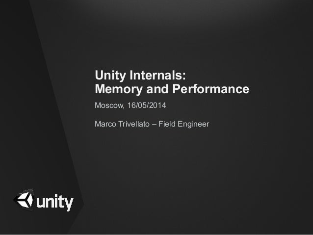 Unity Internals: Memory and Performance Moscow, 16/05/2014 Marco Trivellato – Field Engineer