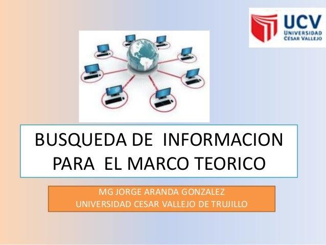 BUSQUEDA DE INFORMACIONPARA EL MARCO TEORICOMG JORGE ARANDA GONZALEZUNIVERSIDAD CESAR VALLEJO DE TRUJILLO