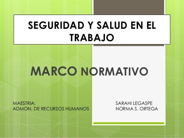 SEGURIDAD Y SALUD EN EL TRABAJO  MARCO NORMATIVO MAESTRIA: ADMON. DE RECURSOS HUMANOS  SARAHI LEGASPE NORMA S. ORTEGA