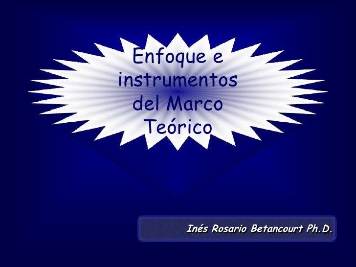 Enfoque e instrumentos del Marco Teórico<br />Inés Rosario Betancourt Ph.D.<br />