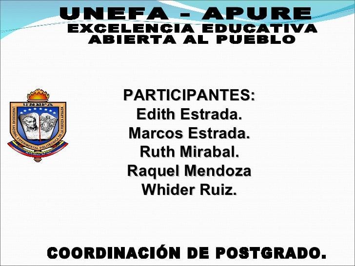 EXCELENCIA EDUCATIVA ABIERTA AL PUEBLO UNEFA - APURE COORDINACIÓN DE POSTGRADO. PARTICIPANTES: Edith Estrada. Marcos Estra...