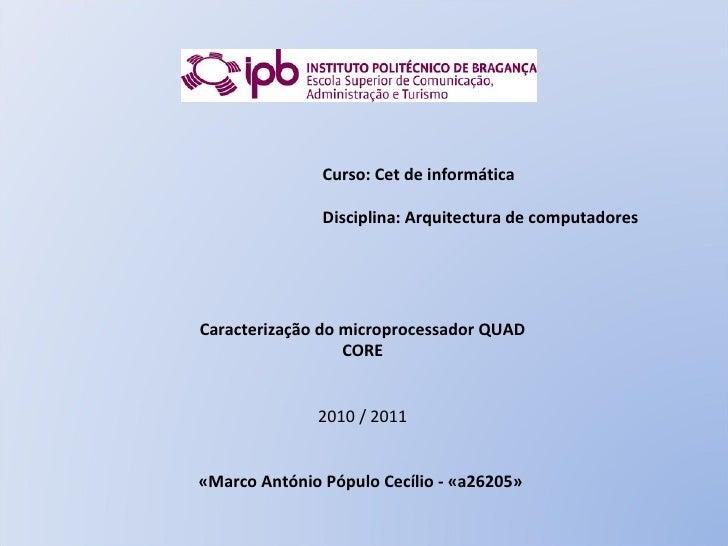 Caracterização do microprocessador QUAD CORE   2010 / 2011   «Marco António Pópulo Cecílio - «a26205»  Curso: Cet de i...