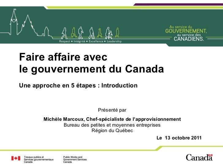Faire affaire avec le gouvernement du Canada Une approche en 5 étapes : Introduction Présenté par Michèle Marcoux, Chef-sp...