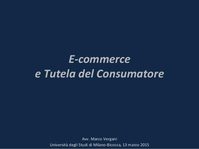 E-commerce e Tutela del Consumatore Avv. Marco Vergani Università degli Studi di Milano-Bicocca, 13 marzo 2015