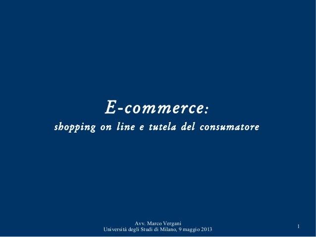 Avv. Marco VerganiUniversità degli Studi di Milano, 9 maggio 20131E-commerce:shopping on line e tutela del consumatore