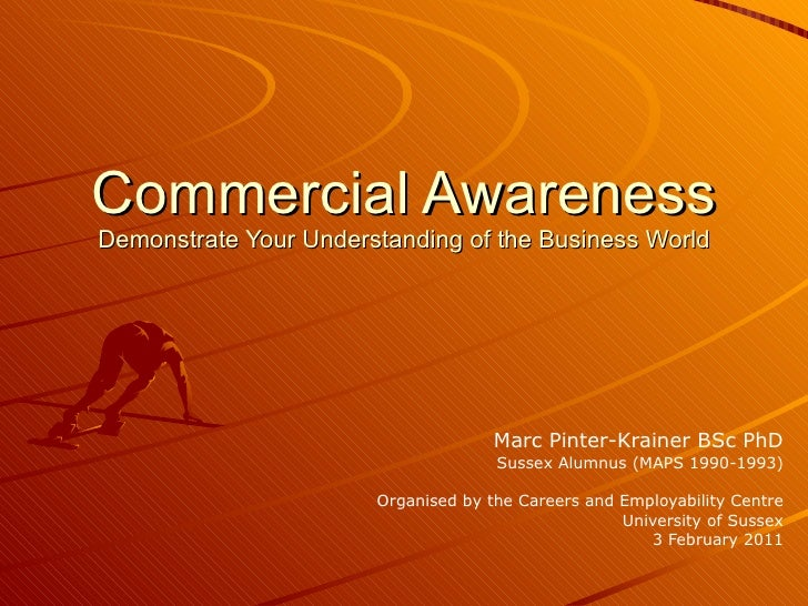 Commercial Awareness Demonstrate Your Understanding of the Business World Marc Pinter-Krainer BSc PhD Sussex Alumnus (MAPS...