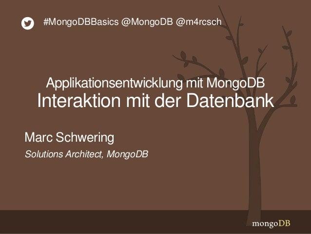 Solutions Architect, MongoDB Marc Schwering #MongoDBBasics @MongoDB @m4rcsch Applikationsentwicklung mit MongoDB Interakti...