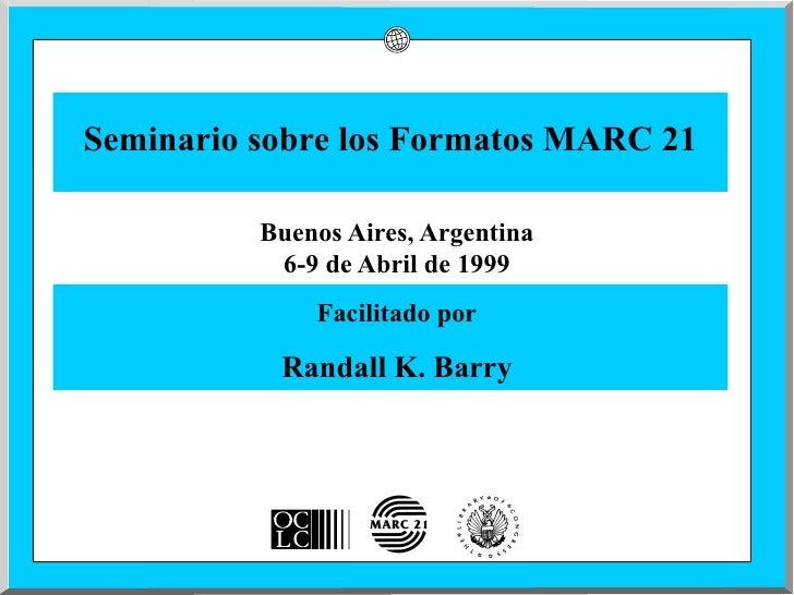Seminario sobre los Formatos MARC 21            Buenos Aires, Argentina            6-9 de Abril de 1999               Faci...