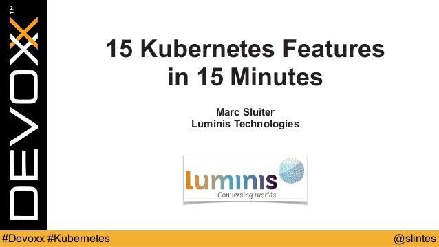 @slintes#Devoxx #Kubernetes 15 Kubernetes Features in 15 Minutes Marc Sluiter Luminis Technologies