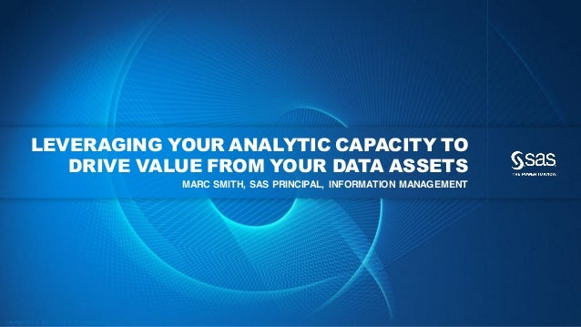 Co p yri g h t © 2 0 1 2 , SA S In stitute In c. A ll ri gh ts re se rve d.LEVERAGING YOUR ANALYTIC CAPACITY TODRIVE VALUE...