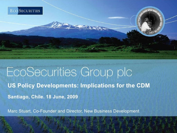 US Policy Developments: Implications for the CDM  Santiago, Chile. 18 June, 2009 Marc Stuart, Co-Founder and Director, New...