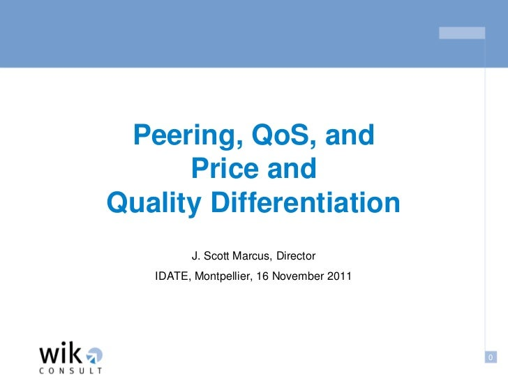 Peering, QoS, and      Price andQuality Differentiation         J. Scott Marcus, Director   IDATE, Montpellier, 16 Novembe...