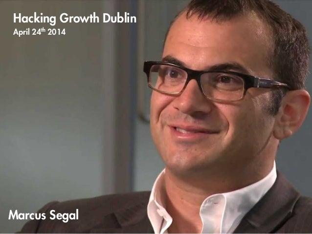 Marcus Segal Hacking Growth Dublin April 24th 2014 ! !