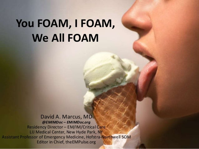 You FOAM, I FOAM, We All FOAM David A. Marcus, MD @EMIMDoc – EMIMDoc.org Residency Director – EM/IM/Critical Care LIJ Medi...