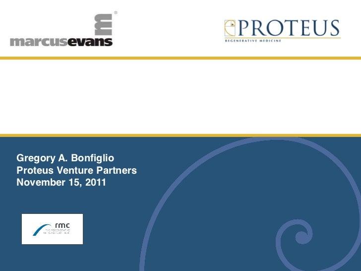 "Funding & Commercialization Strategies forRegenerative Medicine CompaniesGregory A. BonfiglioProteus Venture Partners""Nove..."