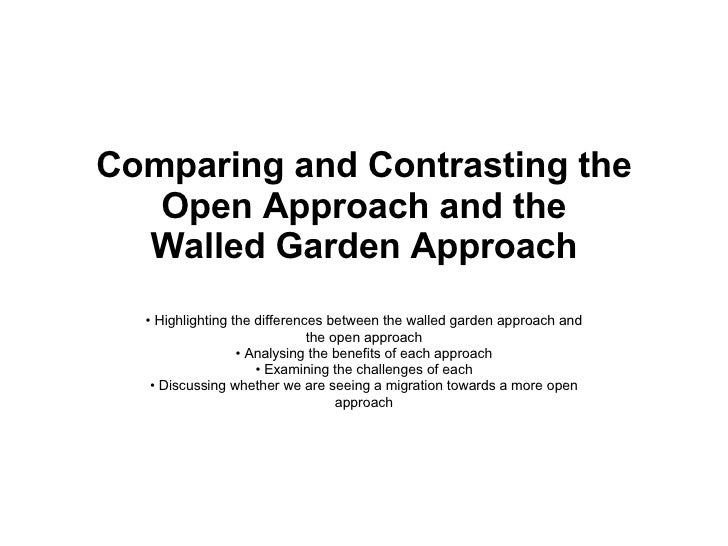 Comparing and Contrasting the Open Approach and the Walled Garden Approach •  Highlighting the differences between the wal...