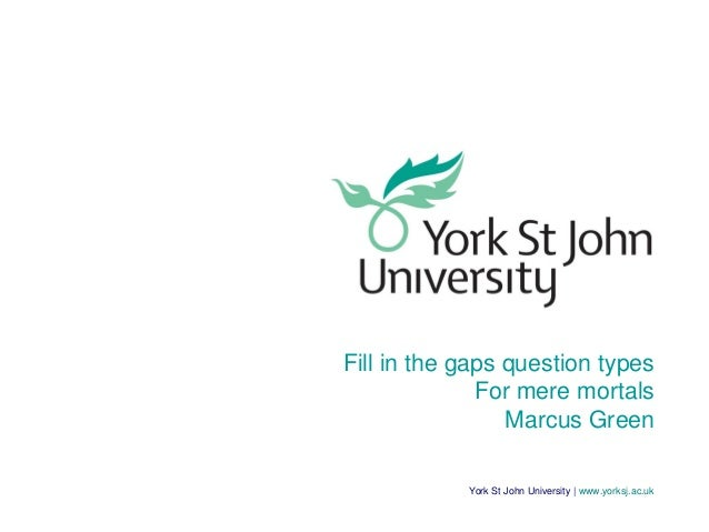 York St John University | www.yorksj.ac.uk Fill in the gaps question types For mere mortals Marcus Green