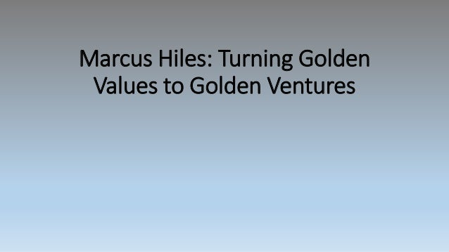 Marcus Hiles: Turning Golden Values to Golden Ventures