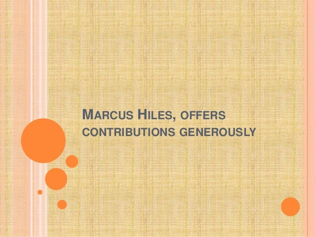 MARCUS HILES, OFFERS CONTRIBUTIONS GENEROUSLY