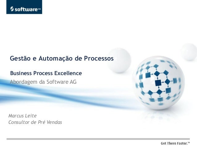 Gestão e Automação de ProcessosBusiness Process ExcellenceAbordagem da Software AGMarcus LeiteConsultor de Pré Vendas