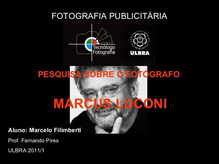 FOTOGRAFIA PUBLICITÁRIA PESQUISA SOBRE O FOTÓGRAFO   MARCUS LUCONI Aluno: Marcelo Filimberti Prof. Fernando Pires ULBRA 20...