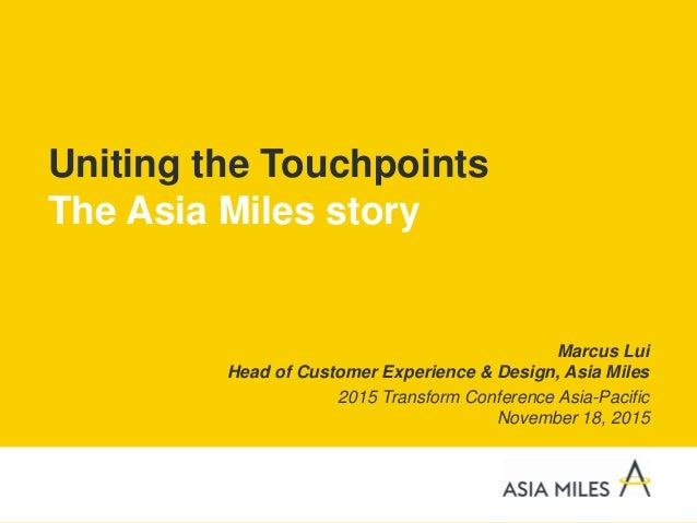 Uniting the Touchpoints The Asia Miles story Marcus Lui Head of Customer Experience & Design, Asia Miles 2015 Transform Co...