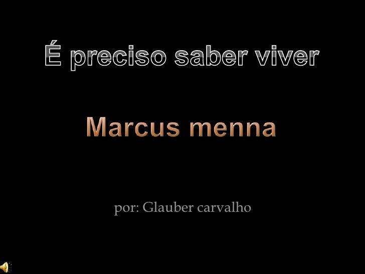 É preciso saber viver<br />Marcus menna<br /> por: Glauber carvalho<br />