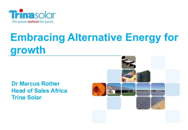 Embracing Alternative Energy for growth Dr Marcus Rother Head of Sales Africa Trina Solar