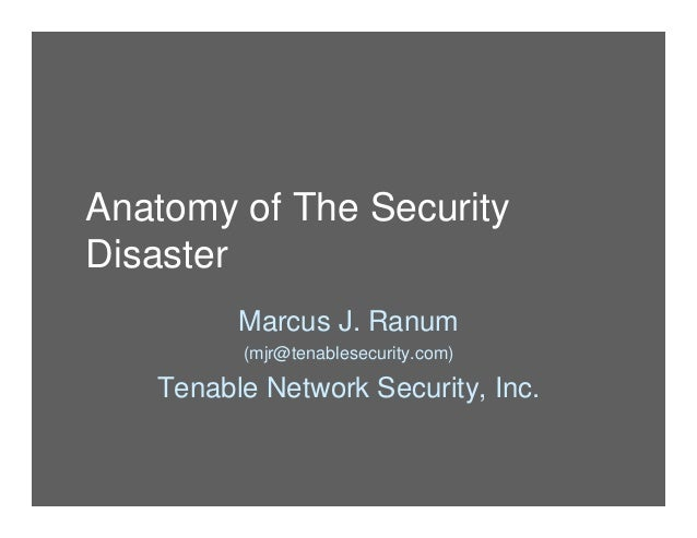 Anatomy of The Security Disaster Marcus J. Ranum (mjr@tenablesecurity.com) Tenable Network Security, Inc.