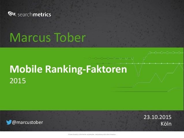 © Searchmetrics. Alle Rechte vorbehalten. Verbreitung nicht ohne Erlaubnis. Marcus Tober 23.10.2015 Köln Mobile Ranking-Fa...