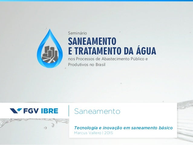 Saneamento Tecnologia e inovação em saneamento básico Marcus Vallero | 2015 SANEAMENTO E TRATAMENTO DA ÁGUA nos Processos ...