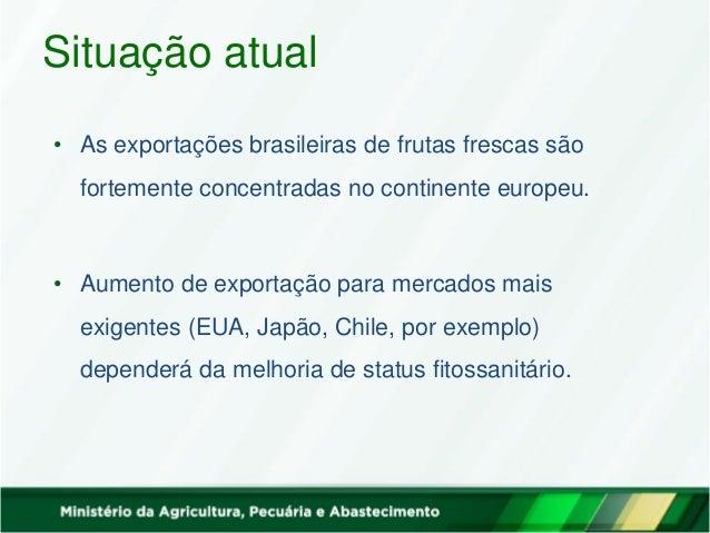 Situação atual • As exportações brasileiras de frutas frescas são fortemente concentradas no continente europeu. • Aumento...