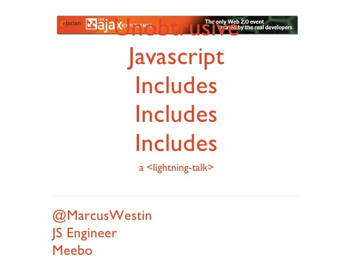 Unobtrusive Javascript Includes Includes Includes @MarcusWestin JS Engineer Meebo a <lightning-talk>