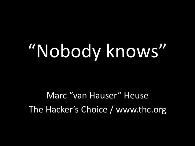 """Nobody knows""Marc ""van Hauser"" HeuseThe Hacker's Choice / www.thc.org"