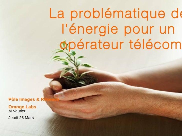 La problématique de l'énergie pour un  opérateur télécom Pôle Images & Réseaux Orange  Labs M.Vautier Jeudi 26 Mars
