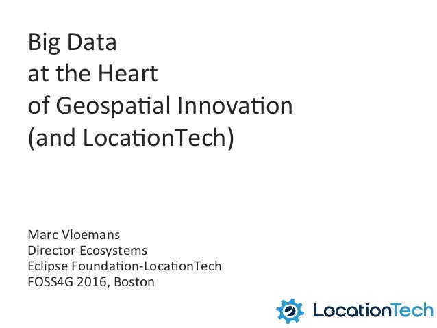Big	   Data	    at	   the	   Heart	    of	   Geospa1al	   Innova1on	    (and	   Loca1onTech)	    Marc	   Vloemans	    Dire...