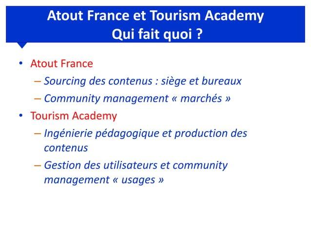 Atout France et Tourism Academy Qui fait quoi ? • Atout France – Sourcing des contenus : siège et bureaux – Community mana...