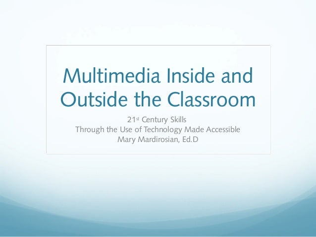 Multimedia Inside andOutside the Classroom21stCentury SkillsThrough the Use of Technology Made AccessibleMary Mardirosian,...