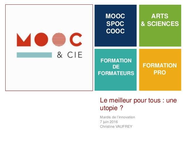 + Le meilleur pour tous : une utopie ? Mardis de l'innovation 7 juin 2016 Christine VAUFREY MOOC SPOC COOC FORMATION PRO A...